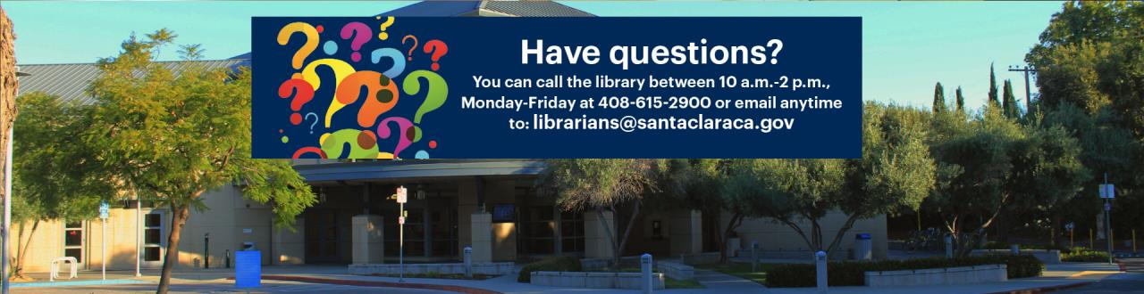 Lots of colored question marks.  Text:  Have Questions? You can all the library between 10 a.m. - 2 p.m., Monday - Friday at 408-615-2900 or email anytime to: librarians@santaclaraca.gov