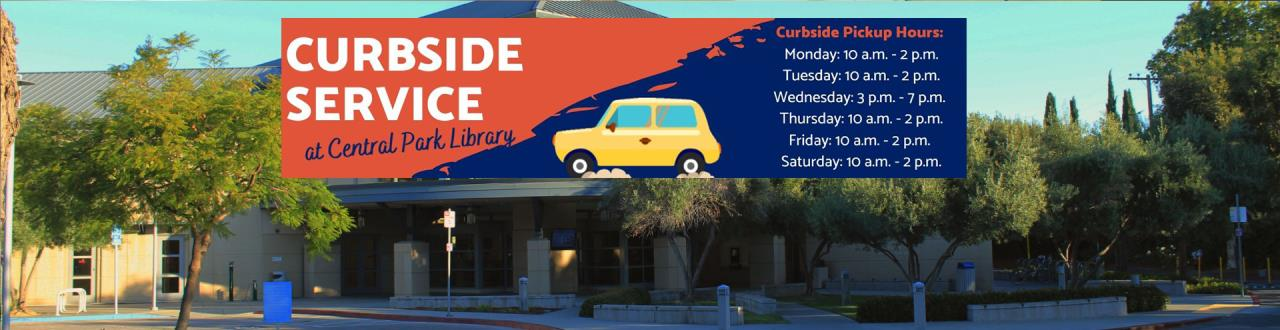 Curbside Service at Central Park Library. Curbside Pickup Hours: Monday: 10 a.m. - 2 p.m. Tuesday: 10 a.m. - 2 p.m. Wednesday: 3 p.m. - 7 p.m. Thursday: 10 a.m. - 2 p.m. Friday: 10 a.m. - 2 p.m. Saturday: 10 a.m. - 2 p.m.
